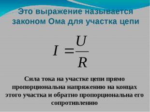 Это выражение называется законом Ома для участка цепи Сила тока на участке це