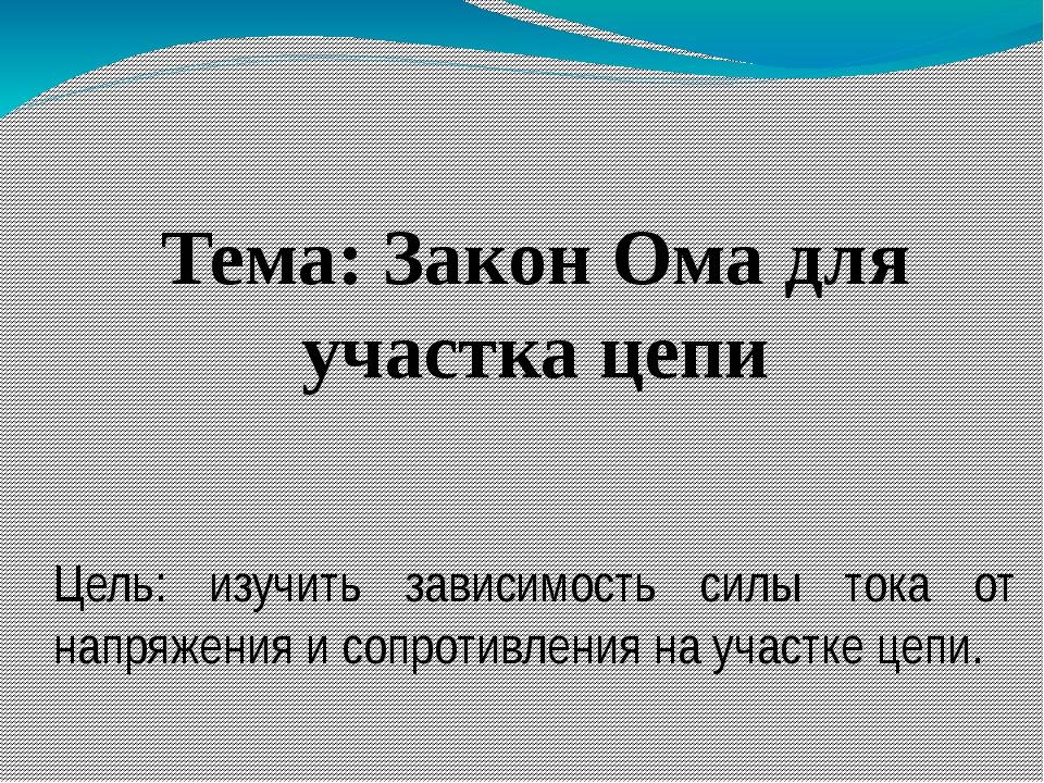 Тема: Закон Ома для участка цепи Цель: изучить зависимость силы тока от напр...