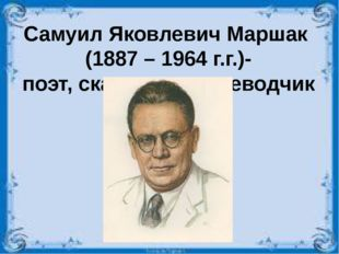 Самуил Яковлевич Маршак (1887 – 1964 г.г.)- поэт, сказочник, переводчик