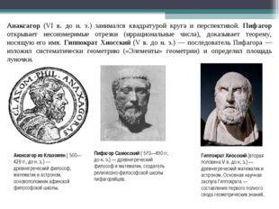 Анаксагор (VI в. до н. э.) занимался квадратурой круга и перспективой. Пифаго
