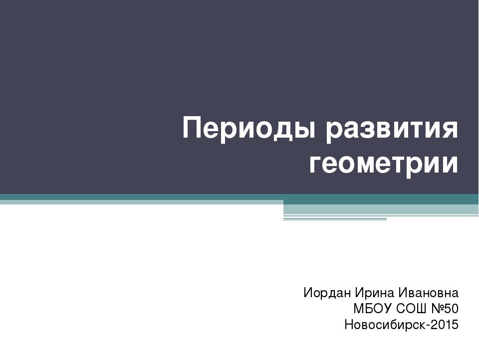 Периоды развития геометрии Иордан Ирина Ивановна МБОУ СОШ №50 Новосибирск-2015