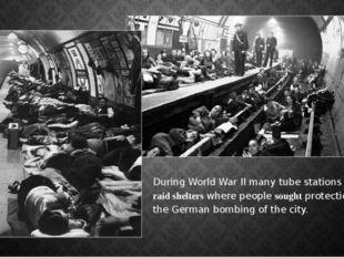 DuringWorld War IImany tube stations wereair-raid shelterswhere peopleso