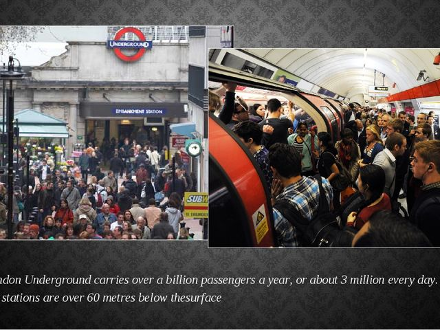 The London Underground carries over abillionpassengers a year, or about 3 m...
