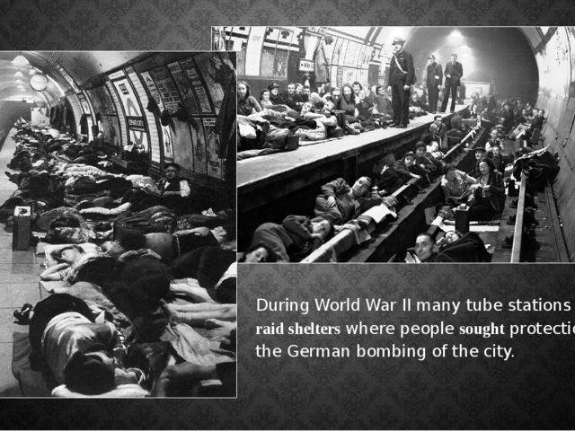 DuringWorld War IImany tube stations wereair-raid shelterswhere peopleso...