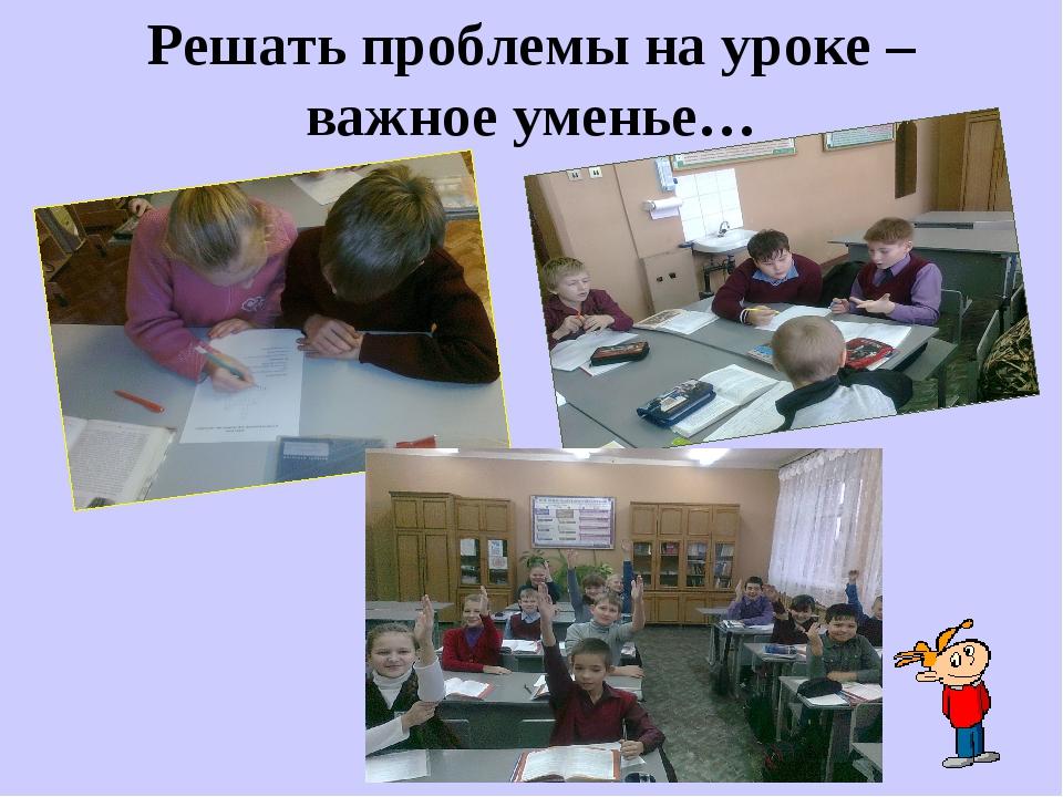 Решать проблемы на уроке – важное уменье…