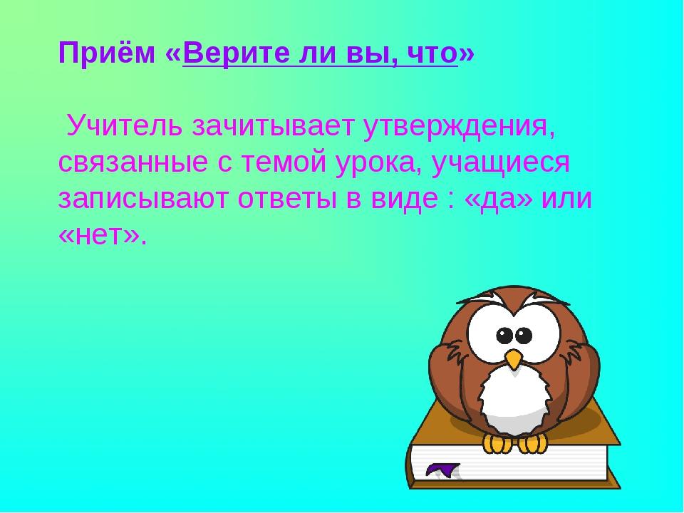 Приём «Верите ли вы, что» Учитель зачитывает утверждения, связанные с темой...