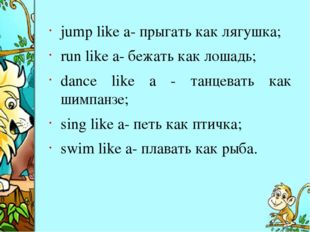 jump like a- прыгать как лягушка; run like a- бежать как лошадь; dance like a