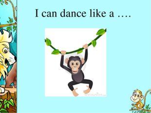 I can dance like a ….