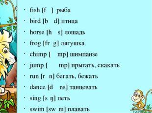 fish [fɪʃ] рыба bird [bɜːd] птица horse [hɔːs] лошадь frog [frɔg]лягушка ch