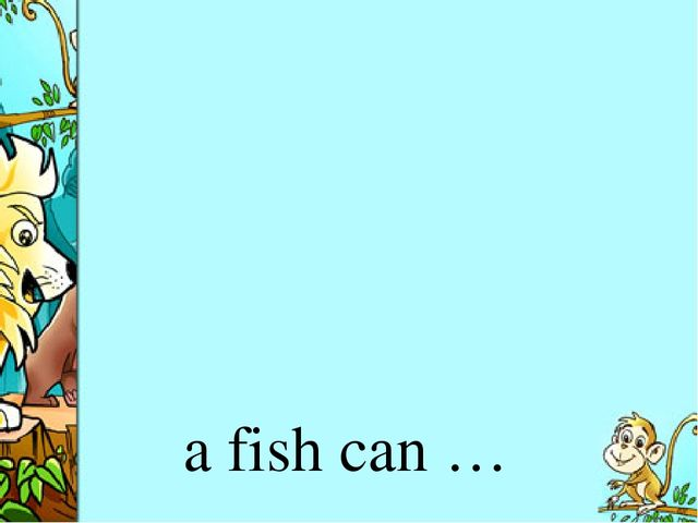 a fish can …