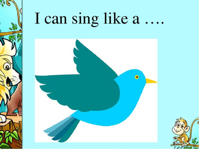 I can sing like a ….