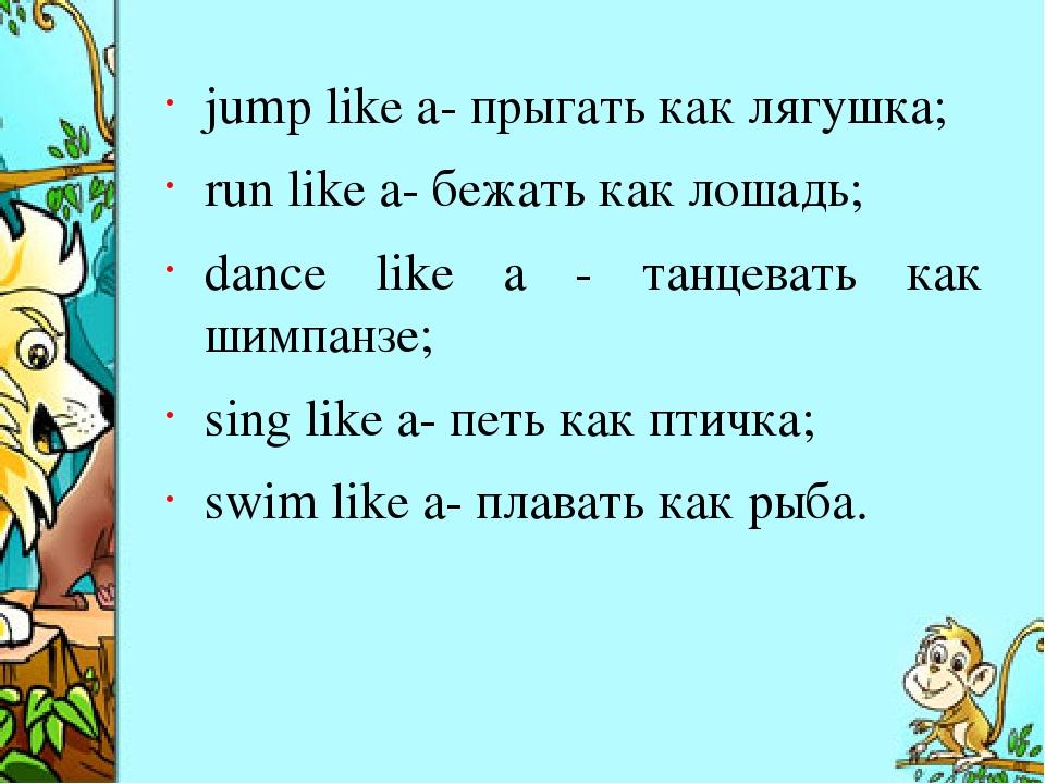 jump like a- прыгать как лягушка; run like a- бежать как лошадь; dance like a...