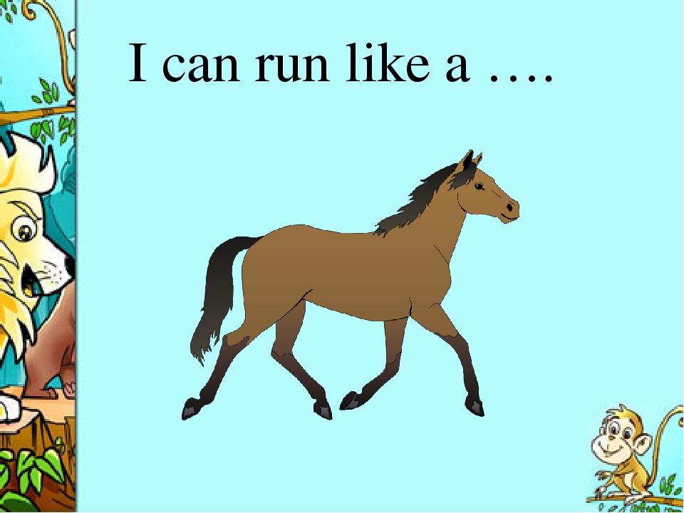 I can run like a ….