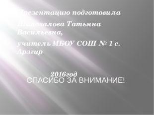Презентацию подготовила Шаповалова Татьяна Васильевна, учитель МБОУ СОШ № 1 с