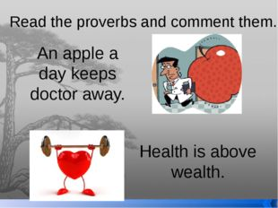 Read the proverbs and comment them. An apple a day keeps doctor away. Health