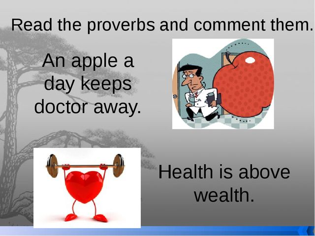 Read the proverbs and comment them. An apple a day keeps doctor away. Health...