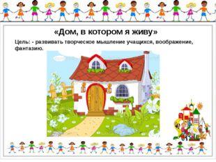 «Дом, в котором я живу» Цель: -развиватьтворческое мышление учащихся, вообр