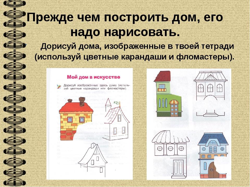 Прежде чем построить дом, его надо нарисовать. Дорисуй дома, изображенные в т...