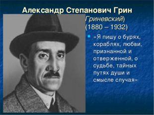 Александр Степанович Грин (Гриневский) (1880 – 1932) «Я пишу о бурях, корабля