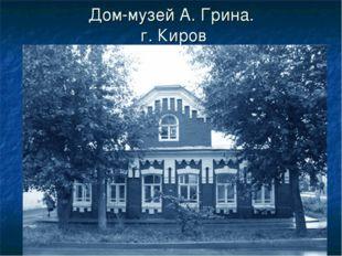 Дом-музей А. Грина. г. Киров