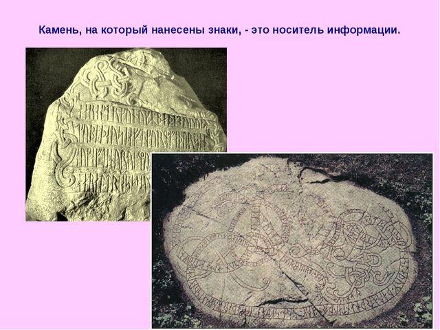 Камень, на который нанесены знаки, - это носитель информации.