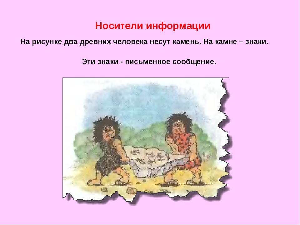 Носители информации На рисунке два древних человека несут камень. На камне –...