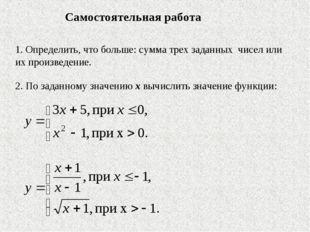 1. Определить, что больше: сумма трех заданных чисел или их произведение. 2.