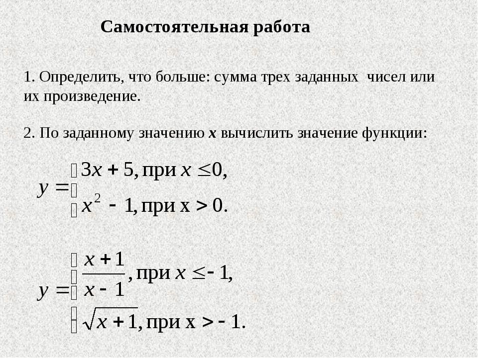 1. Определить, что больше: сумма трех заданных чисел или их произведение. 2....