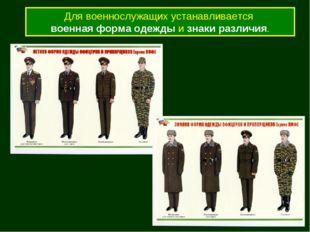 Для военнослужащих устанавливается военная форма одежды и знаки различия.