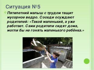 Ситуация №5 Пятилетний малыш с трудом тащит мусорное ведро. Соседи осуждают р