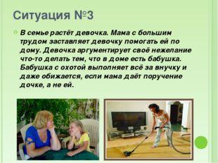 Ситуация №3 В семье растёт девочка. Мама с большим трудом заставляет девочку