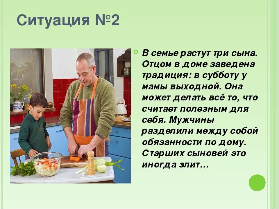 Ситуация №2 В семье растут три сына. Отцом в доме заведена традиция: в суббот...