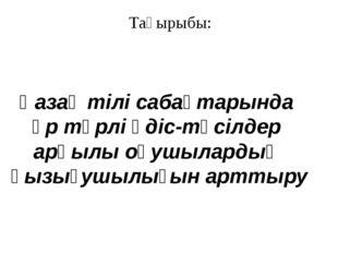 Тақырыбы: Қазақ тілі сабақтарында әр түрлі әдіс-тәсілдер арқылы оқушылардың қ