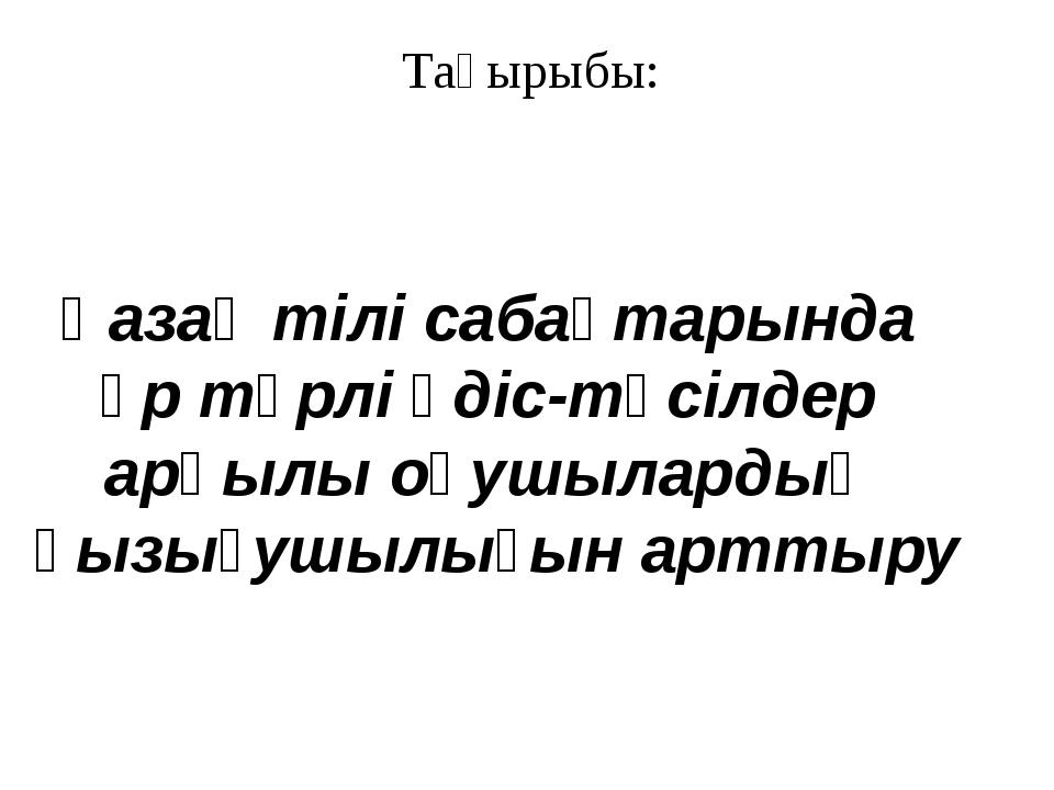 Тақырыбы: Қазақ тілі сабақтарында әр түрлі әдіс-тәсілдер арқылы оқушылардың қ...