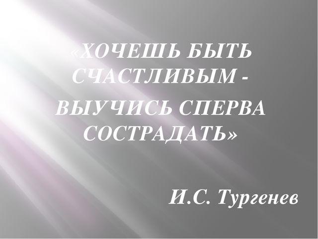 «ХОЧЕШЬ БЫТЬ СЧАСТЛИВЫМ - ВЫУЧИСЬ СПЕРВА СОСТРАДАТЬ» И.С. Тургенев