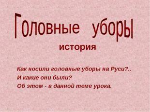 Как носили головные уборы на Руси?.. И какие они были? Об этом - в данной те