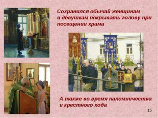 Сохранился обычай женщинам и девушкам покрывать голову при посещении храма А