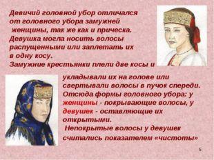 * Девичий головной убор отличался от головного убора замужней женщины, так же