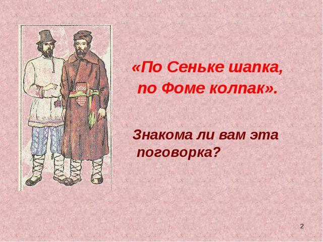 * «По Сеньке шапка, по Фоме колпак». Знакома ли вам эта поговорка?