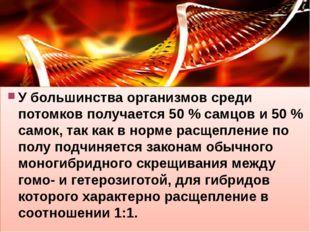 У большинства организмов среди потомков получается 50 % самцов и 50 % самок,