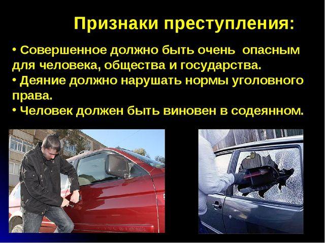 Признаки преступления: Совершенное должно быть очень опасным для человека, об...