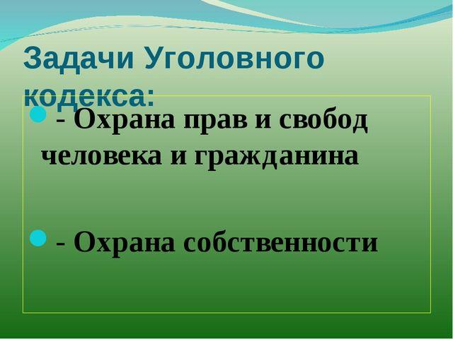Задачи Уголовного кодекса: - Охрана прав и свобод человека и гражданина - Охр...