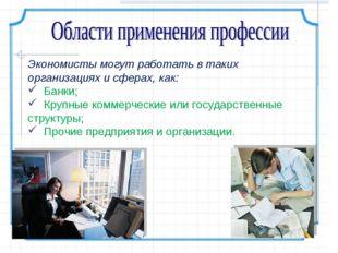 Экономисты могут работать в таких организациях и сферах, как: Банки; Крупные