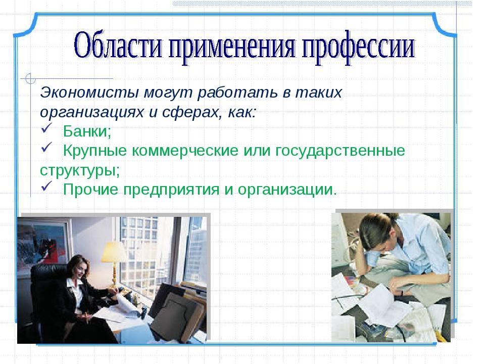 Экономисты могут работать в таких организациях и сферах, как: Банки; Крупные...