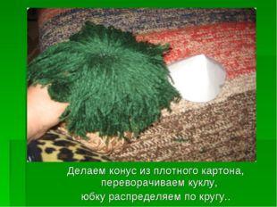Делаем конус из плотного картона, переворачиваем куклу, юбку распределяем по