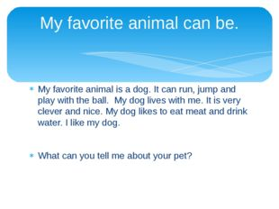 My favorite animal is a dog. It can run, jump and play with the ball. My dog
