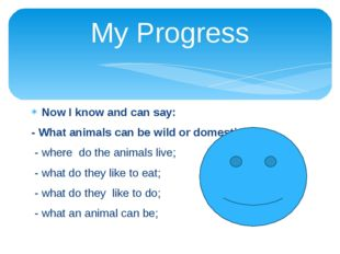 My Progress Now I know and can say: - What animals can be wild or domestic; -