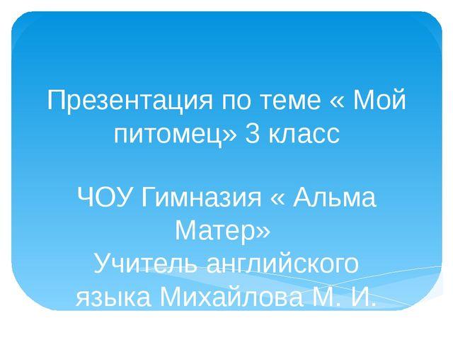 Презентация по теме « Мой питомец» 3 класс ЧОУ Гимназия « Альма Матер» Учител...