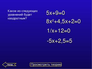 Какое из следующих уравнений будет квадратным? 5х+9=0 -5х+2,5=5 8x2+4,5х+2=0