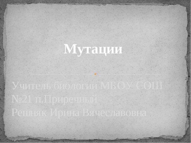 Мутации Учитель биологии МБОУ СОШ №21 п.Приречный Решняк Ирина Вячеславовна